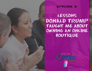 Podcast Episode 3 What Donald Trump taught me about owning an Online Boutique